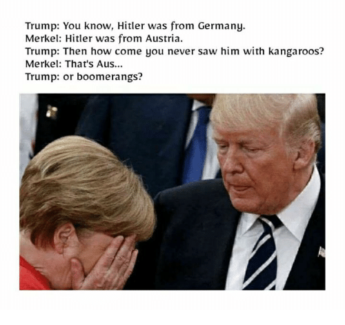 Saw, Germany, and Trump: Trump: You know, Hitler was from Germany.  Merkel: Hitler was from Austria.  Trump: Then how come you never saw him with kangaroos?  Merkel: That's Aus...  Trump: or boomerangs?