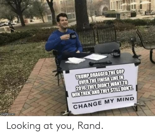 Finish Line, Change, and Mind: TRUMPDRAGGED THE GOP  OVERTHE FINISH LINE IN  2016. THEY DIDNT WANT TO  WINTHEN,ANDTHEYSTILL DONT  imgtilp.comm  CHANGE MY MIND Looking at you, Rand.