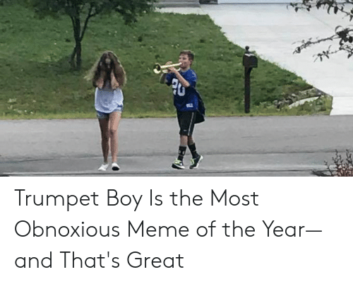Trumpet Boy Is The Most Obnoxious Meme Of The Year And That S