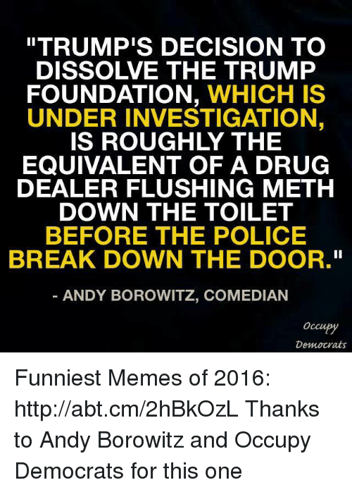 """Drug Dealer, Memes, and Rough: """"TRUMP'S DECISION TO  DISSOLVE THE TRUMP  FOUNDATION  WHICH IS  UNDER INVESTIGATION  IS ROUGHLY THE  EQUIVALENT OF A DRUG  DEALER FLUSHING METH  DOWN THE TOILET  BEFORE THE POLICE  BREAK DOWN THE DOOR.""""  ANDY BOROWITZ, COMEDIAN  Occupy  Democrats Funniest Memes of 2016: http://abt.cm/2hBkOzL  Thanks to Andy Borowitz and Occupy Democrats for this one"""