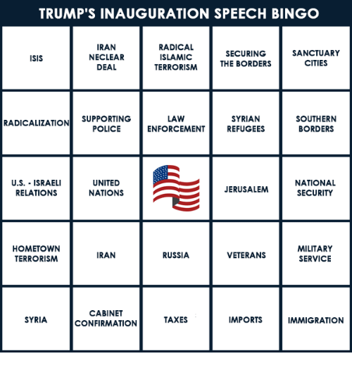 Immigration, Iran, and Syria: TRUMP'S INAUGURATION SPEECH BINGO  IRAN  RADICAL  SANCTUARY  SECURING  NECLEAR  ISLAMIC  ISIS  THE BORDERS  CITIES  DEAL  TERRORISM  LAW  SOUTHERN  SUPPORTING  RADICALIZATION  POLICE  SYRIAN  ENFORCEMENT REFUGEES  BORDERS  U.S. ISRAELI  UNITED  NATIONAL  NATIONS  JERUSALEM SECURITY  RELATIONS  MILITARY  HOMETOWN  RUSSIA  IRAN  VETERANS  TERRORISM  SERVICE  CABINET  SYRIA  IMPORTS  IMMIGRATION  TAXES  CONFIRMATION