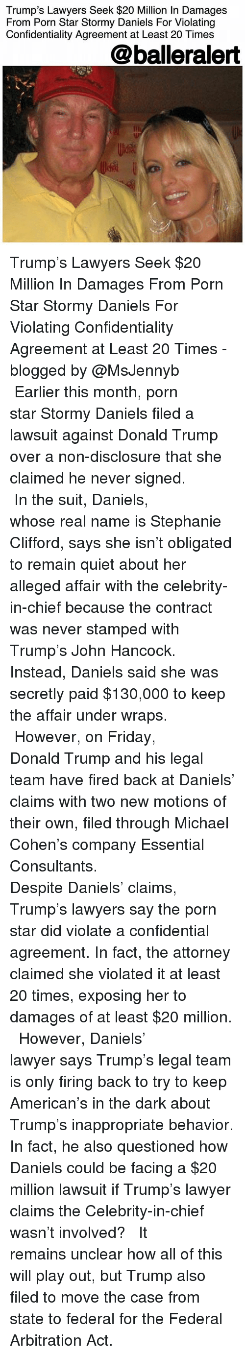 Donald Trump, Friday, and Lawyer: Trump's Lawyers Seek $20 Million In Damages  From Porn Star Stormy Daniels For Violating  Confidentiality Agreement at Least 20 Times  @balleralert Trump's Lawyers Seek $20 Million In Damages From Porn Star Stormy Daniels For Violating Confidentiality Agreement at Least 20 Times - blogged by @MsJennyb ⠀⠀⠀⠀⠀⠀⠀⠀⠀ ⠀⠀⠀⠀⠀⠀⠀⠀⠀ Earlier this month, porn star Stormy Daniels filed a lawsuit against Donald Trump over a non-disclosure that she claimed he never signed. ⠀⠀⠀⠀⠀⠀⠀⠀⠀ ⠀⠀⠀⠀⠀⠀⠀⠀⠀ In the suit, Daniels, whose real name is Stephanie Clifford, says she isn't obligated to remain quiet about her alleged affair with the celebrity-in-chief because the contract was never stamped with Trump's John Hancock. Instead, Daniels said she was secretly paid $130,000 to keep the affair under wraps. ⠀⠀⠀⠀⠀⠀⠀⠀⠀ ⠀⠀⠀⠀⠀⠀⠀⠀⠀ However, on Friday, Donald Trump and his legal team have fired back at Daniels' claims with two new motions of their own, filed through Michael Cohen's company Essential Consultants. ⠀⠀⠀⠀⠀⠀⠀⠀⠀ ⠀⠀⠀⠀⠀⠀⠀⠀⠀ Despite Daniels' claims, Trump's lawyers say the porn star did violate a confidential agreement. In fact, the attorney claimed she violated it at least 20 times, exposing her to damages of at least $20 million. ⠀⠀⠀⠀⠀⠀⠀⠀⠀ ⠀⠀⠀⠀⠀⠀⠀⠀⠀ However, Daniels' lawyer says Trump's legal team is only firing back to try to keep American's in the dark about Trump's inappropriate behavior. In fact, he also questioned how Daniels could be facing a $20 million lawsuit if Trump's lawyer claims the Celebrity-in-chief wasn't involved? ⠀⠀⠀⠀⠀⠀⠀⠀⠀ ⠀⠀⠀⠀⠀⠀⠀⠀⠀ It remains unclear how all of this will play out, but Trump also filed to move the case from state to federal for the Federal Arbitration Act.