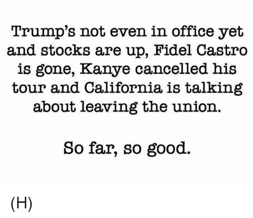 Kanye, Memes, and California: Trump's not even in office yet  and stocks are up, Fidel Castro  is gone, Kanye cancelled his  tour and California is talking  about leaving the union  So far, so good. (H)