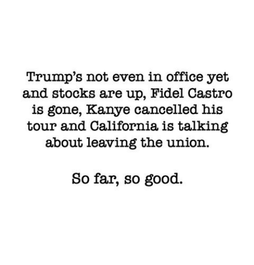 Kanye, Memes, and California: Trump's not even in office yet  and stocks are up, Fidel Castro  is gone, Kanye cancelled his  tour and California, is  talking  about leaving the union.  So far, so good.