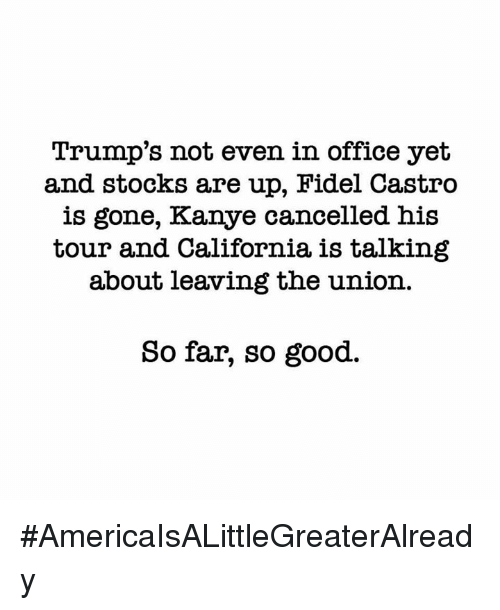 Kanye, Memes, and California: Trump's not even in office yet  and stocks are up, Hidel Castro  is gone, Kanye cancelled his  tour and California, is talking  about leaving the union.  So far, so good. #AmericaIsALittleGreaterAlready