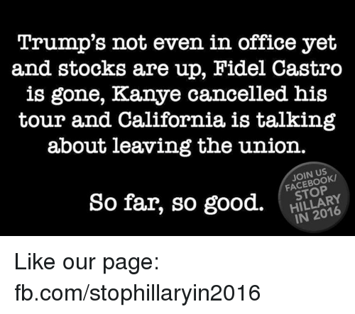 Kanye, Memes, and California: Trump's not even in office yet  and stocks are up, Fidel Castro  is gone, Kanye cancelled his  tour and California is talking  about leaving the union.  JOIN US  HILLARY  So far, so good. Like our page: fb.com/stophillaryin2016