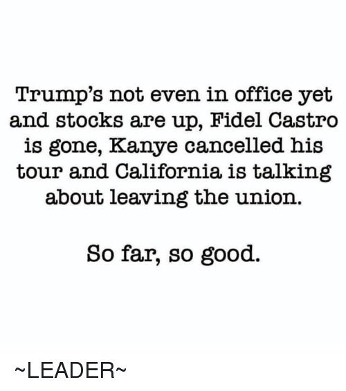 Kanye, Memes, and California: Trump's not even in office yet  and stocks are up, Fidel Castro  is gone, Kanye cancelled his  tour and California is talking  about leaving the union.  So far, so good. ~LEADER~