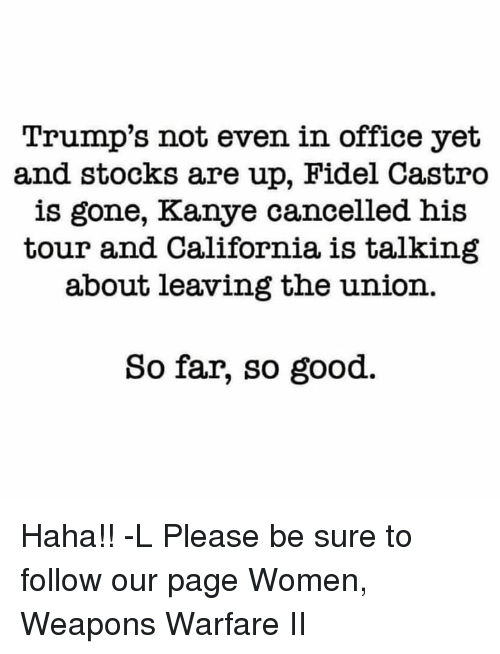 Kanye, Memes, and California: Trump's not even in office yet  and stocks are up, Fidel Castro  is gone, Kanye cancelled his  tour and California is talking  about leaving the union.  So far, so good. Haha!! -L Please be sure to follow our page Women, Weapons Warfare II