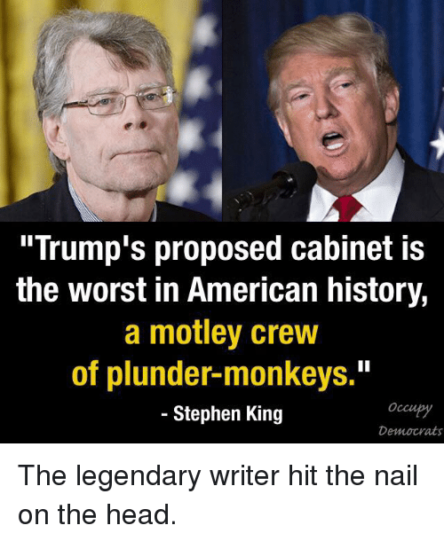 """Memes, Stephen, and History: """"Trump's proposed cabinet is  the worst in American history,  a motley crew  of plunder-monkeys.""""  Stephen King  Democrats The legendary writer hit the nail on the head."""