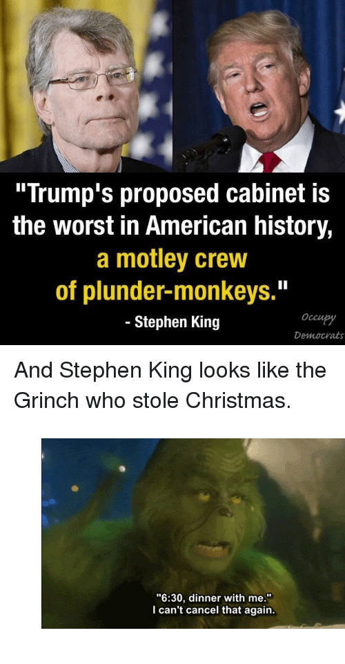 """Christmas, Gif, and The Grinch: """"Trump's proposed cabinet is  the worst in American history,  a motley crew  of plunder-monkeys.""""  - Stephen King  Occupy  Democrats <p>And Stephen King looks like the Grinch who stole Christmas.</p><figure class=""""tmblr-full"""" data-orig-width=""""500"""" data-orig-height=""""276"""" data-tumblr-attribution=""""ordinary-boy:C2_DTHz_XDYl_PDmBOz3tg:Z5bSrx1OgIMcv"""" data-orig-src=""""https://78.media.tumblr.com/6dc48c05aad7b187e68bc2668e88a065/tumblr_nakaqdHvne1qgbirso1_500.gif""""><img src=""""https://78.media.tumblr.com/6dc48c05aad7b187e68bc2668e88a065/tumblr_inline_oi4w8f4vS31rw09tq_500.gif"""" data-orig-width=""""500"""" data-orig-height=""""276"""" data-orig-src=""""https://78.media.tumblr.com/6dc48c05aad7b187e68bc2668e88a065/tumblr_nakaqdHvne1qgbirso1_500.gif""""/></figure>"""