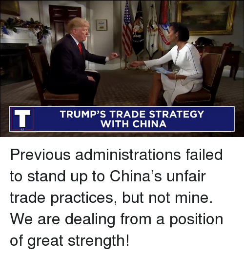 China, Strategy, and Mine: TRUMP'S TRADE STRATEGY  WITH CHINA Previous administrations failed to stand up to China's unfair trade practices, but not mine. We are dealing from a position of great strength!