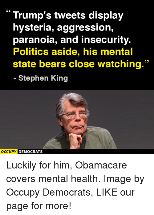 Memes, Stephen, and Bear: Trump's tweets display  hysteria, aggression,  paranoia, and insecurity.  Politics aside, his mental  33  state bears close watching.  Stephen King  OCCUPY DEMOCRATS Luckily for him, Obamacare covers mental health.  Image by Occupy Democrats, LIKE our page for more!