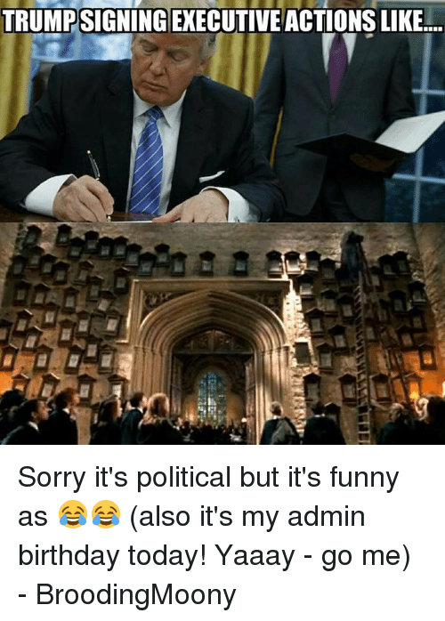 Memes Politics And TRUMPSIGNINGEXECUTIVE ACTIONS LIKE Sorry Its Political But Funny