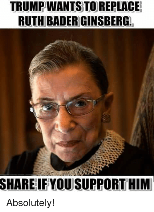 Memes, 🤖, and Him: TRUMPWANTS TO REPLACE  RUTH BADER GINSBERG  SHARE  IF YOU SUPPORT HIM Absolutely!