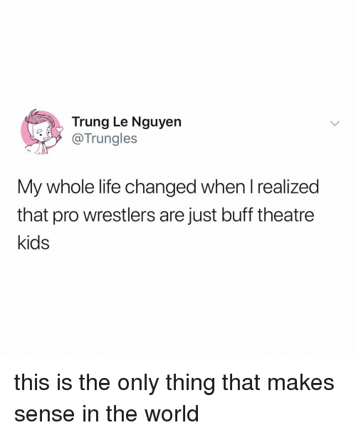 Life, Kids, and World: Trung Le Nguyer  @Trungles  My whole life changed when I realized  that pro wrestlers are just buff theatre  kids this is the only thing that makes sense in the world