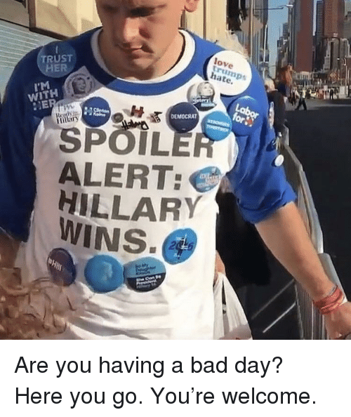 Bad, Bad Day, and Love: TRUST  HE  love  rum  hate  I'M  WITH BS  NE  SPOIL  ALERT:  HILLARY  WINS  DEMOCRAT  2