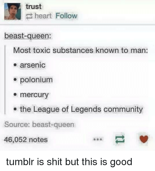 Community, League of Legends, and Tumblr: trust  heart Follow  beast-queen:  Most toxic substances known to man:  arsenic  polonium  mercury  the League of Legends community  Source: beast-queen  46,052 notes tumblr is shit but this is good