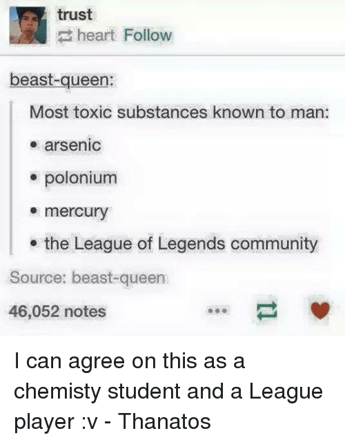 Community, League of Legends, and Queen: trust  heart Follow  beast-queen:  Most toxic substances known to man:  arsenic  polonium  mercury  the League of Legends community  Source: beast-queen  46,052 notes I can agree on this as a chemisty student and a League player :v - Thanatos