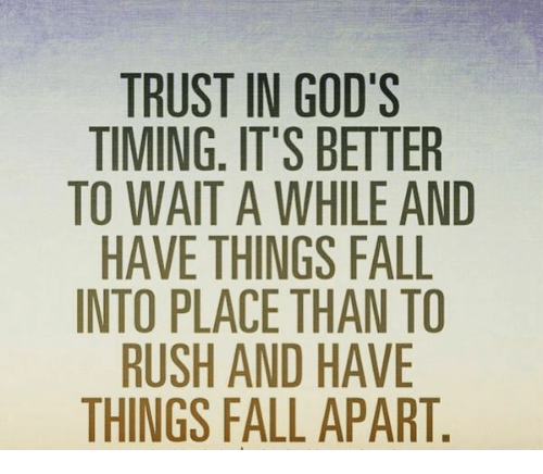 TRUST IN GOD'S TIMING IT'S BETTER TO WAIT A WHILE AND HAVE