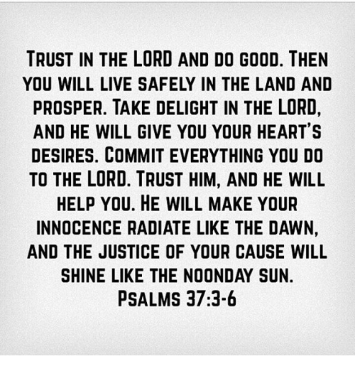 TRUST IN THE LORD AND DO GOOD THEN YOU WILL LIVE SAFELY IN