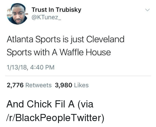 Blackpeopletwitter, Chick-Fil-A, and Sports: Trust In Trubisky  OKTunez  Atlanta Sports is just Cleveland  Sports with A Waffle House  1/13/18, 4:40 PM  2,776 Retweets 3,980 Likes <p>And Chick Fil A (via /r/BlackPeopleTwitter)</p>
