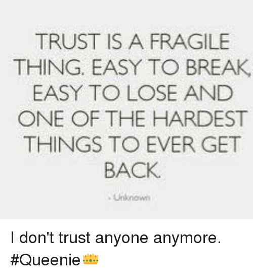 Trust Is A Fragile Thing Easy To Break Easy To Lose And One Of The
