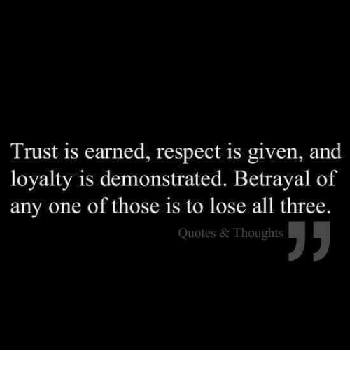 Trust Is Earned Respect Is Given And Loyalty Is Demonstrated Stunning Quotes About Loyalty And Betrayal