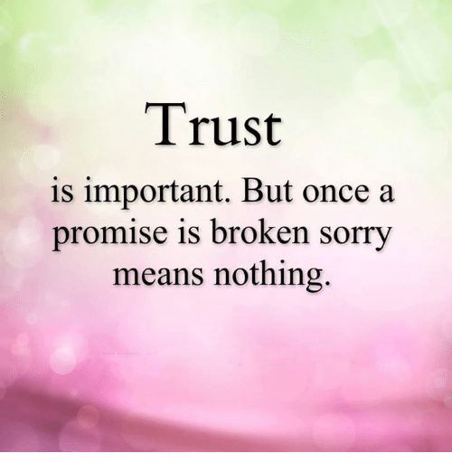 When Trust Is Broken Sorry Means Nothing Quotes: Trust Is Important But Once A Promise Is Broken Sorry