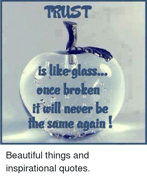Trust Is Like Glass Once Broken If Will Never Be E Same Again