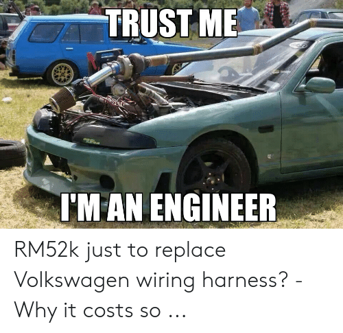 TRUST ME I'M AN ENGINEER RM52k Just to Replace Volkswagen ... on oxygen sensor extension harness, cable harness, pony harness, battery harness, fall protection harness, dog harness, safety harness, radio harness, amp bypass harness, electrical harness, alpine stereo harness, engine harness, nakamichi harness, maxi-seal harness, suspension harness, pet harness, obd0 to obd1 conversion harness,