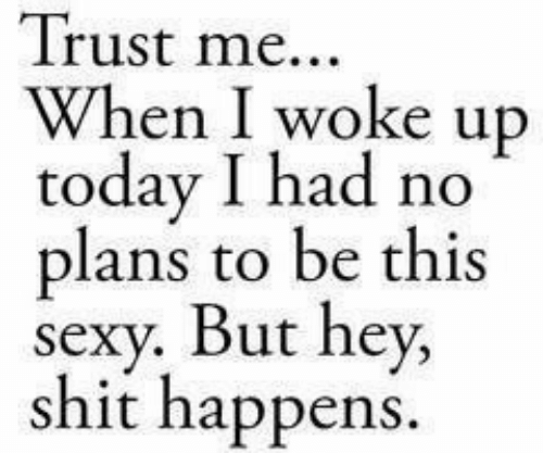 Shit, Today, and Trust Me: Trust me...  When I woke up  today I had no  plans to be this  Se  shit happens.  ut hey,