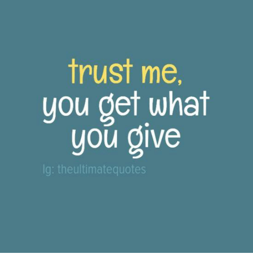Trust Me You Get What You Give Lg Theultimatequotes Meme On Meme