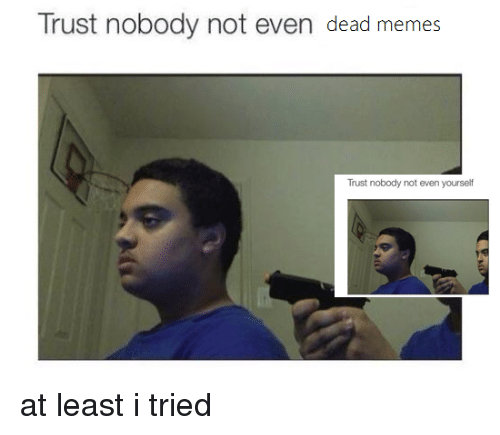 At Least Nobody Was Killed It Was No >> Trust Nobody Not Even Dead Memes Trust Nobody Not Even Yourself At