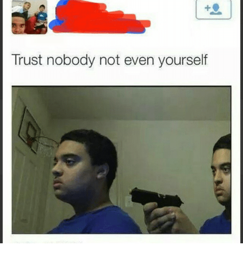 Trust Nobody Not Even Yourself Dank Meme On Me Me They arrive and separate the two to hear their sides of the story. trust nobody not even yourself dank