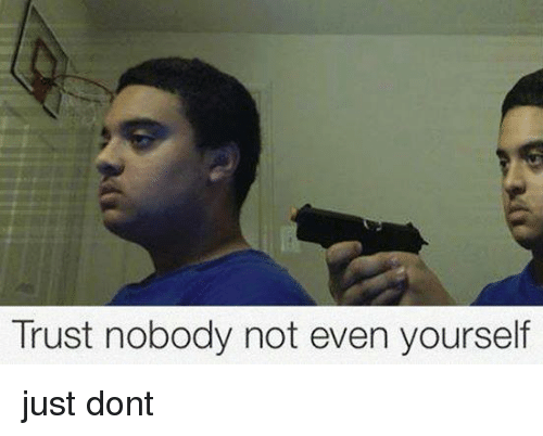 Trust Nobody Not Even Yourself Just Dont Trust Nobody Meme On Me Me Trust is an important part of any kind of relationship. trust nobody not even yourself just