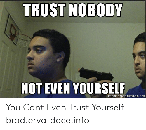 Trust Nobody Not Even Yourself Memegeneratornet You Cant Even Trust Yourself Braderva Doceinfo Trust Nobody Meme On Me Me Trust nobody, not even yourself. trust nobody not even yourself