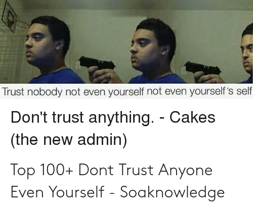 Trust Nobody Not Even Yourself Not Even Yourself S Self Don T Trust Anything Cakes The New Admin Top 100 Dont Trust Anyone Even Yourself Soaknowledge Trust Nobody Meme On Me Me Trust no one, not even yourself meme (us parody). trust nobody not even yourself not even