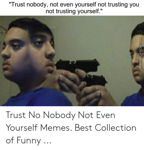 Trust Nobody Not Even Yourself Not Trusting You Not Trusting Yourself Memecentercom Trust No Nobody Not Even Yourself Memes Best Collection Of Funny Funny Meme On Me Me I've found a meme saying: meme