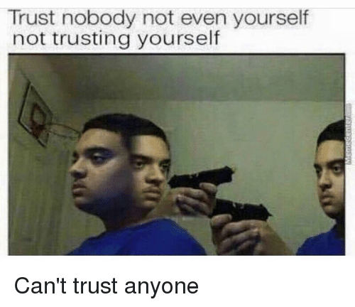 Trust Nobody Not Even Yourself Not Trusting Yourself Cant Trust