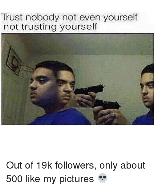 Trust Nobody Not Even Yourself Not Trusting Yourself Out Of 19k