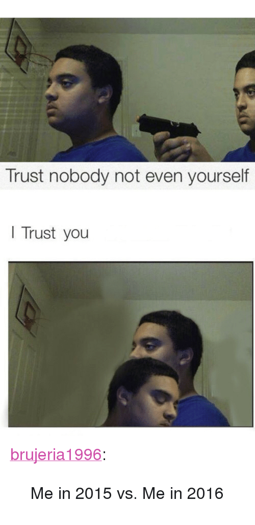 Trust Nobody Not Even Yourself Trust You P A Href Httpbrujeria1996tumblrcompost136516439590me In 2015 Vs Me In 2016 Class Tumblr Blog Target Blank Brujeria1996 A P Blockquote P Me In 2015 Vs Me In 2016 P Blockquote Target Meme On Me Me Pagesbusinessespublic & government servicelibrarytrust nobody, not even ironic memes. trust nobody not even yourself trust