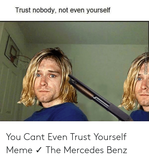 Trust Nobody Not Even Yourself You Cant Even Trust Yourself Meme The Mercedes Benz Meme On Me Me Trust nobody in among us, not even yourself. cant even trust yourself meme