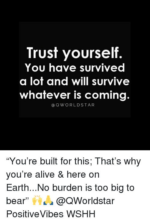"Alive, Memes, and Wshh: Trust yourself.  You have survived  a lot and will survive  whatever is coming.  ③QWORLDSTAR ""You're built for this; That's why you're alive & here on Earth...No burden is too big to bear"" 🙌🙏 @QWorldstar PositiveVibes WSHH"