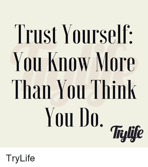 Trust Yourself You Know More Than You Think You Do Tiylife Trylife