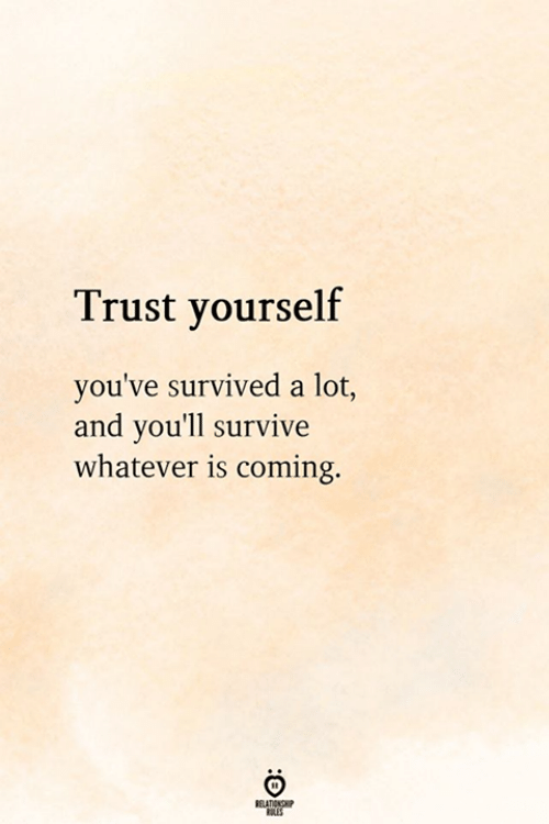 Relationship, Trust, and Whatever: Trust yourself  you've survived a lot,  and you'll survive  whatever is coming.  RELATIONSHIP  LES