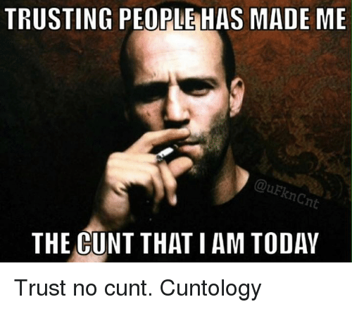 trusting people has made me quekncnt the cunt that i am today trust