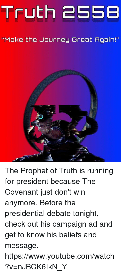 "Halo, Journey, and Run: Truth 255B  ""Make the Journey Great Again!"" The Prophet of Truth is running for president because The Covenant just don't win anymore. Before the presidential debate tonight, check out his campaign ad and get to know his beliefs and message.  https://www.youtube.com/watch?v=nJBCK6IkN_Y"
