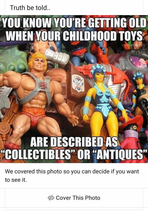 "Toys, Old, and Truth: Truth be told..  YOU KNOW YOU'RE GETTING OLD  WHEN YOUR CHILDHOOD TOYS  THROW  ARE DESCRIBED AS  COLLECTIBLES"" OR ""ANTIQUES  We covered this photo so you can decide if you want  to see it  Cover This Photo"