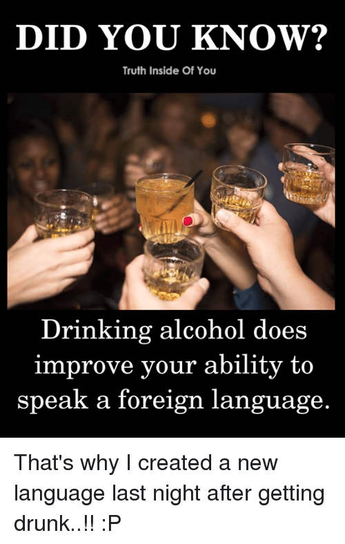 Drinking, Drunk, and Memes: Truth Inside Of You  Drinking alcohol does  improve your ability to  speak a foreign language. That's why I created a new language last night after getting drunk..!! :P