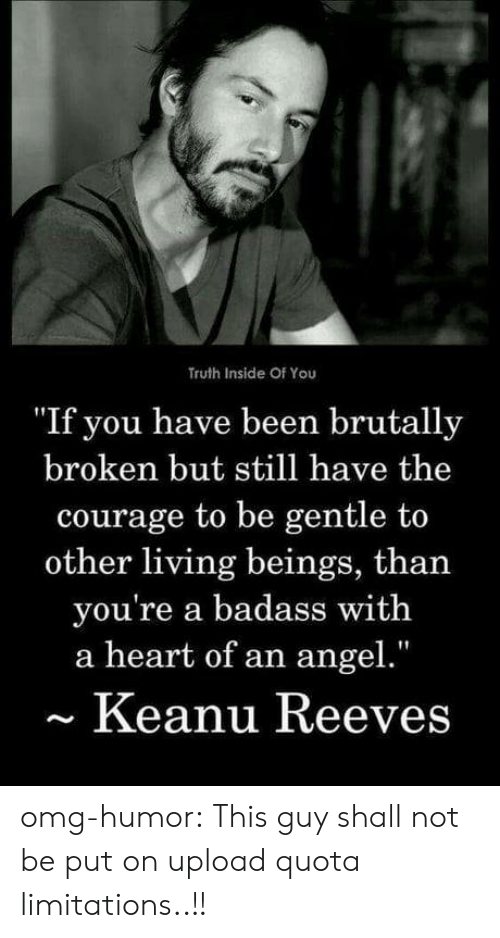 """Omg, Tumblr, and Angel: Truth Inside Of You  """"If you have been brutally  broken but still have the  courage to be gentle to  other living beings, than  you're a badass with  a heart of an angel.""""  Keanu Reeves omg-humor:  This guy shall not be put on upload quota limitations..!!"""